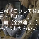 上司「こうしてね」部下「はい!」上司(全然違う…)→どうしたらいい?