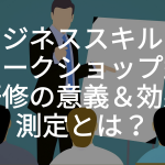 ビジネススキルのワークショップ型研修の意義&効果測定とは?